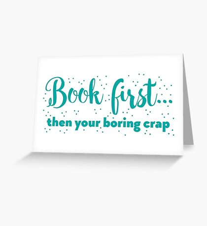Book first ... then your boring crap Greeting Card