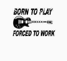 Born To Play, Forced To Work Unisex T-Shirt