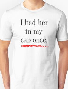 """""""I had her in my cab once"""" Unisex T-Shirt"""