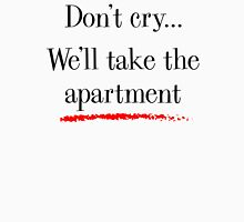 Don't cry... we'll take the apartment Unisex T-Shirt