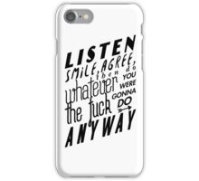 Listen, smile, agree, then do whatever the fuck you were gonna do anyway iPhone Case/Skin