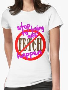 Stop Trying to Make Fetch Happen Womens Fitted T-Shirt