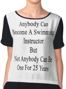 Anybody Can Become A Swimming Instructor But Not Anybody Can Be One For 25 Years  Chiffon Top