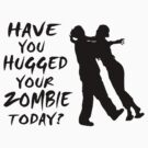 Have You Hugged Your Zombie Today by FireFoxxy
