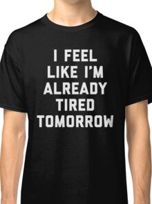 Tired Tomorrow Funny Quote Classic T-Shirt
