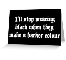 I'll stop wearing black when they make a darker colour Greeting Card