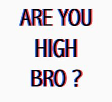 ARE YOU HIGH BRO ? Unisex T-Shirt
