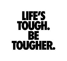 LIFE'S TOUGH. BE TOUGHER. Photographic Print