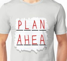 Plan Ahea- Unisex T-Shirt