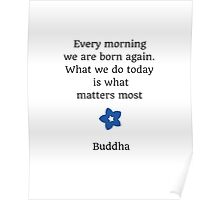 Every morning we are born again. What we do today is what matters most  Poster