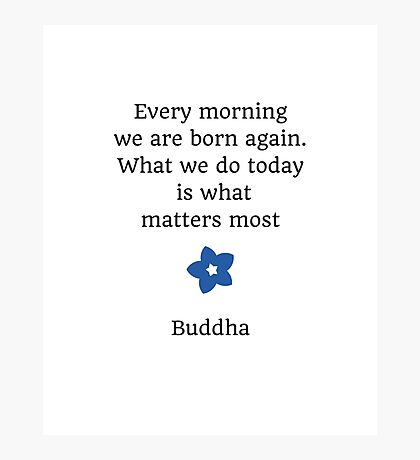 Every morning we are born again. What we do today is what matters most  Photographic Print