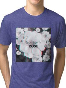 So i am ROSE!! Tri-blend T-Shirt
