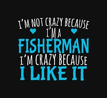 I'M NOT CRAZY BECAUSE I'M A FISHERMAN I'M CRAZY BECAUSE I LIKE IT Unisex T-Shirt