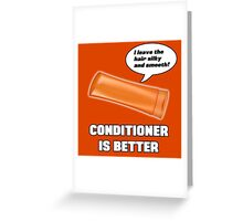 Conditioner is Better! Greeting Card