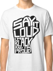 SAY IT LOUD: Black and Proud Classic T-Shirt
