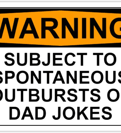 WARNING: SUBJECT TO SPONTANEOUS OUTBURSTS OF DAD JOKES Sticker