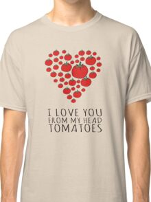 I LOVE YOU FROM MY HEAD TOMATOES Classic T-Shirt