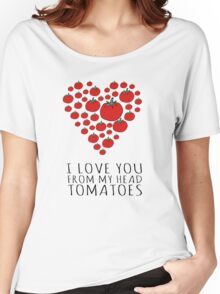 I LOVE YOU FROM MY HEAD TOMATOES Women's Relaxed Fit T-Shirt