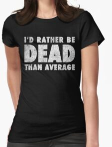 Rather be dead than average Womens Fitted T-Shirt