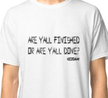 Birdman - Are yall finished or are yall done? Classic T-Shirt