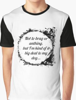 Not to brag or anything, but I'm kind of a big deal to my dog Graphic T-Shirt