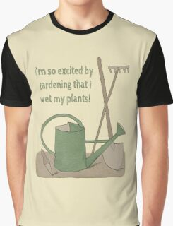 I'm so excited by gardening that I wet my plants! Graphic T-Shirt