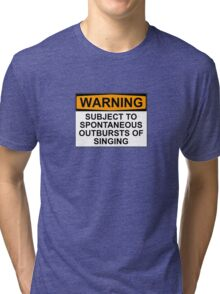 WARNING: SUBJECT TO SPONTANEOUS OUTBURSTS OF SINGING Tri-blend T-Shirt