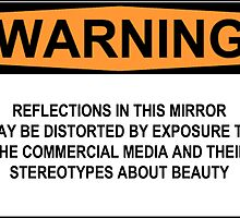 WARNING: REFLECTIONS IN THIS MIRROR MAY BE DISTORTED BY EXPOSURE TO THE COMMERCIAL MEDIA AND THEIR STEREOTYPES ABOUT BEAUTY by Rob Price