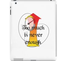 Too much is never enough. iPad Case/Skin