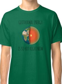 GEOTHERMAL ENERGY IS SO HOT RIGHT NOW Classic T-Shirt