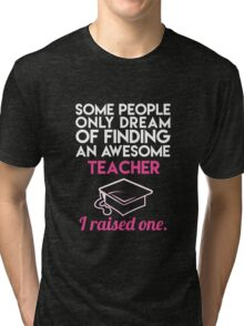 Some people only dream meeting your teacher Tri-blend T-Shirt