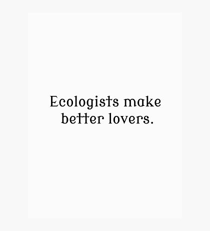 Ecologists Make Better Lovers Photographic Print