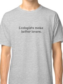 Ecologists Make Better Lovers Classic T-Shirt