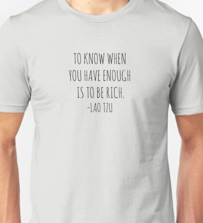 To know when you have enough is to be rich- Lao Tzu Unisex T-Shirt
