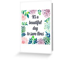 It's a beautiful day to save lives Greeting Card