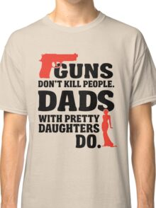 guns don't kill people. dads with pretty daughters do. Classic T-Shirt
