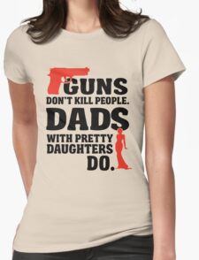 guns don't kill people. dads with pretty daughters do. Womens Fitted T-Shirt