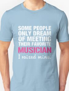 some people only dream of meeting their favorite musician i raised mine Unisex T-Shirt