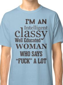 """I'm an intelligent classy well educated woman who says """"fuck"""" a lot Classic T-Shirt"""