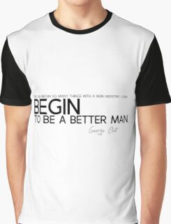 begin to be a better man - george eliot Graphic T-Shirt