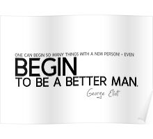 begin to be a better man - george eliot Poster