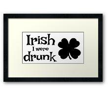 Irish I were drunk Framed Print