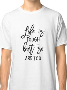Life is Tough But So Are You Classic T-Shirt