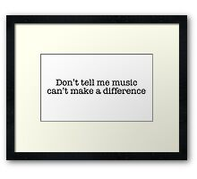Don't tell me music can't make a difference Framed Print