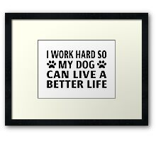 I Work Hard So My Dog Can Live A Better Life Framed Print