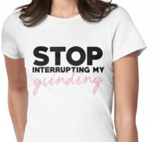 stop interrupting my grinding Womens Fitted T-Shirt