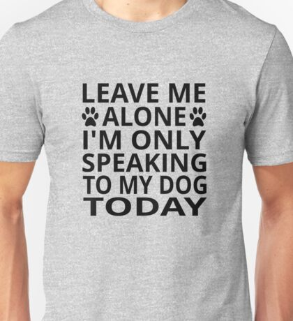 Leave Me Alone. I'm Only Speaking To My Dog Today Unisex T-Shirt