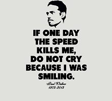 If one day the speed kills me, do not cry because i was smiling - Paul Walker Unisex T-Shirt