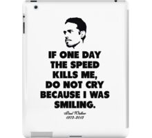 If one day the speed kills me, do not cry because i was smiling - Paul Walker iPad Case/Skin