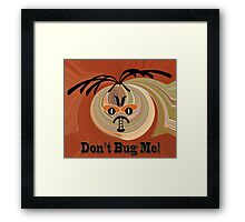 Don't Bug Me Framed Print